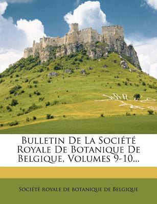 Bulletin de La Societe Royale de Botanique de Belgique, Volumes 9-10... - Soci T Royale De Botanique De Belgiqu (Creator), and Societe Royale De Botanique De Belgiqu (Creator)