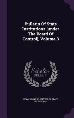 Bulletin of State Institutions [Under the Board of Control], Volume 3 - Iowa Board of Control of State Institut (Creator)