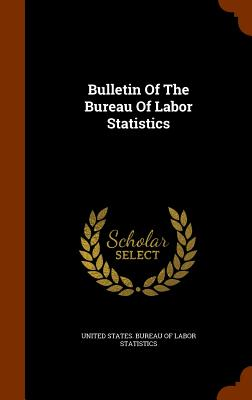 Bulletin of the Bureau of Labor Statistics - United States Bureau of Labor Statistic (Creator)