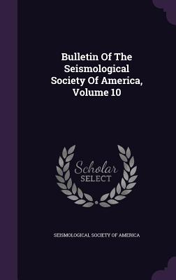 Bulletin of the Seismological Society of America, Volume 10 - Seismological Society of America (Creator)