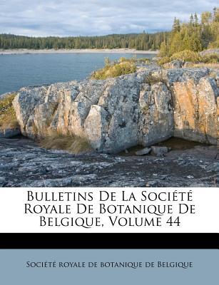 Bulletins de La Societe Royale de Botanique de Belgique, Volume 44 - Soci T Royale De Botanique De Belgiqu (Creator), and Societe Royale De Botanique De Belgiqu (Creator)