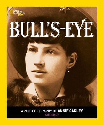 Bull's Eye: A Photobiography of Annie Oakley - Macy, Sue