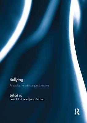 Bullying: A Social Influence Perspective - Nail, Paul R. (Editor), and Simon, Joan B. (Editor)