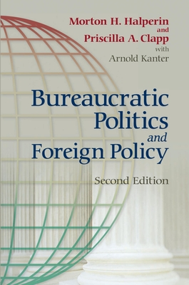 Bureaucratic Politics and Foreign Policy - Halperin, Morton H, and Clapp, Priscilla, and Kanter, Arnold