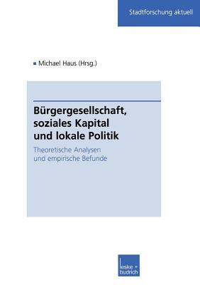 Burgergesellschaft, Soziales Kapital Und Lokale Politik: Theoretische Analysen Und Empirische Befunde - Haus, Michael (Editor)