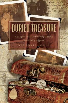 Buried Treasure: A Caregiver's Guide to Unlocking Memories and Creating Happiness - Jones, Victoria