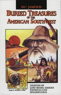 Buried Treasures of the American Southwest: Legends of Lost Mines, Hidden Payrolls, and Spanish Gold - Jameson, W C, and Hall, Wendell E (Illustrator)