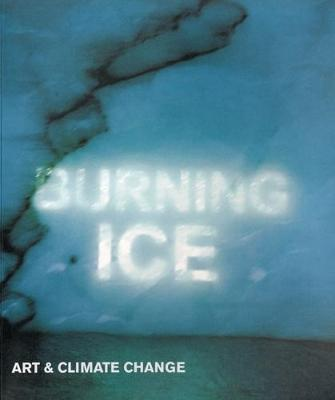 Burning Ice: Art & Climate Change - McEwan, Ian, and MacFarlane, Robert, and King, David