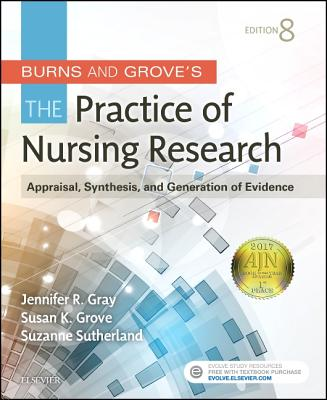 Burns and Grove's the Practice of Nursing Research: Appraisal, Synthesis, and Generation of Evidence - Gray, Jennifer R, PhD, RN, Faan, and Grove, Susan K, PhD, RN, and Sutherland, Suzanne
