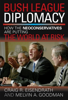 Bush League Diplomacy: How the Neoconservatives Are Putting the World at Risk - Eisendrath, Craig R, and Goodman, Melvin A