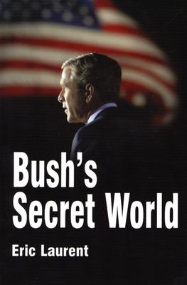 Bush's Secret World: Religion, Big Business and Hidden Networks - Laurent, Eric