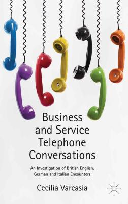 Business and Service Telephone Conversations: An Investigation of British English, German and Italian Encounters - Varcasia, Cecilia