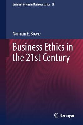 Business Ethics in the 21st Century - Bowie, Norman