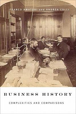 Business History: Complexities and Comparisons - Amatori, Franco, and Colli, Andrea, Professor