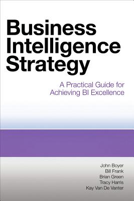 Business Intelligence Strategy: A Practical Guide for Achieving BI Excellence - Boyer, John, and Frank, Bill, and Green, Brian