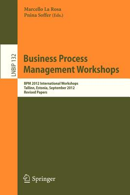 Business Process Management Workshops: BPM 2012 International Workshops, Tallinn, Estonia, September 3, 2012, Revised Papers - La Rosa, Marcello (Editor), and Soffer, Pnina (Editor)