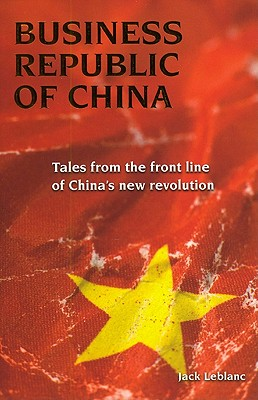 Business Republic of China: Tales from the Front Line of China's New Revolution - LeBlanc, Jack