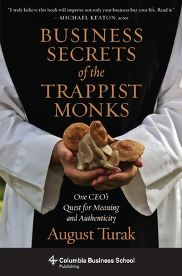 Business Secrets of the Trappist Monks: One CEO's Quest for Meaning and Authenticity - Turak, August