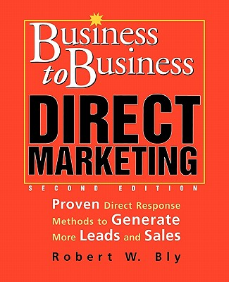 Business-To-Business Direct Marketing: Proven Direct Response Methods to Generate More Leads and Sales - Bly, Robert W, and Bly Robert