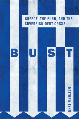 Bust: Greece, the Euro and the Sovereign Debt Crisis - Lynn, Matthew