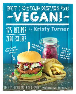But I Could Never Go Vegan!: 125 Recipes That Prove You Can Live Without Cheese, It's Not All Rabbit Food, and Your Friends Will Still Come Over for Dinner - Turner, Kristy