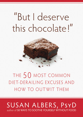 But I Deserve This Chocolate!: The Fifty Most Common Diet-Derailing Excuses and How to Outwit Them - Albers, Susan, PsyD
