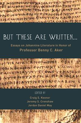 But These Are Written...: Essays on Johannine Literature in Honor of Professor Benny C. Aker - Keener, Craig S, Ph.D. (Editor), and Crenshaw, Jeremy S (Editor), and May, Jordan Daniel (Editor)