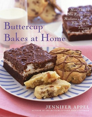 Buttercup Bakes at Home: More Than 75 New Recipes from Manhattan's Premier Bake Shop for Tempting Homemade Sweets - Appel, Jennifer, and Stratton, Ann (Photographer)