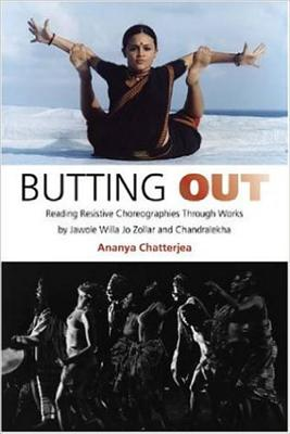 Butting Out: Reading Resistive Choreographies Through Works by Jawole Willa Jo Zollar and Chandralekha - Chatterjea, Ananya