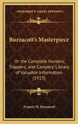 Buzzacott's Masterpiece: Or the Complete Hunters', Trappers', and Campers' Library of Valuable Information (1913) - Buzzacott, Francis H