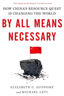 By All Means Necessary: How China's Resource Quest Is Changing the World - Economy, Elizabeth C, and Levi, Michael