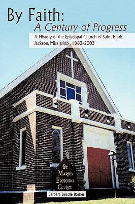 By Faith: A Century of Progress: A History of the Episcopal Church of Saint Mark, Jackson, Mississippi 1883-2003 - Barber, Barbara Beadle