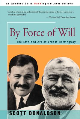 By Force of Will: The Life and Art of Ernest Hemingway - Donaldson, Scott E