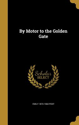 By Motor to the Golden Gate - Post, Emily 1873-1960