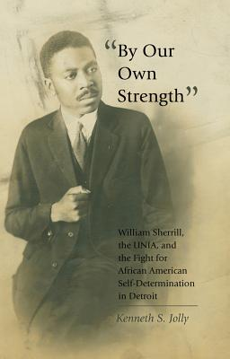 -By Our Own Strength-: William Sherrill, the Unia, and the Fight for African American Self-Determination in Detroit - Jolly, Kenneth S