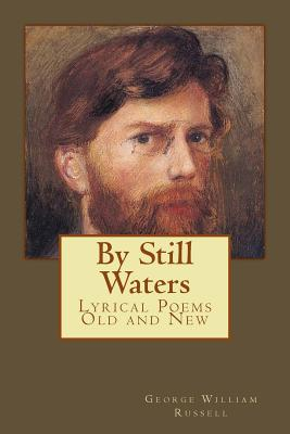 By Still Waters: Lyrical Poems Old and New - Russell, George William