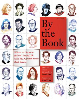 By the Book: Writers on Literature and the Literary Life from the New York Times Book Review - Paul, Pamela (Editor), and Turow, Scott (Foreword by)