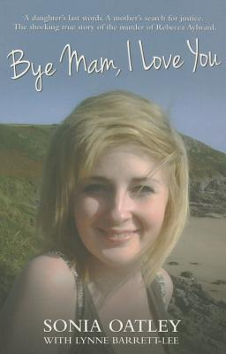 Bye Mam, I Love You: A Daughter's Last Words. A Mother's Search for Justice. The Shocking True Story of the Murder of Rebecca Aylward. - Oatley, Sonia, and Barrett-Lee, Lynne