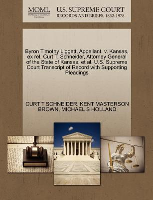 Byron Timothy Liggett, Appellant, V. Kansas, Ex Rel. Curt T. Schneider, Attorney General of the State of Kansas, et al. U.S. Supreme Court Transcript of Record with Supporting Pleadings - Schneider, Curt T, and Brown, Kent Masterson, and Holland, Michael S