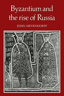Byzantium and the Rise of Russia: A Study of Byzantino-Russian relations in the fourteenth century - Meyendorff, John