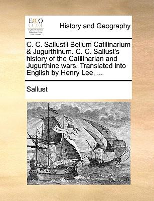 C. C. Sallustii Bellum Catilinarium & Jugurthinum. C. C. Sallust's History of the Catilinarian and Jugurthine Wars. Translated Into English by Henry Lee, ... - Sallust