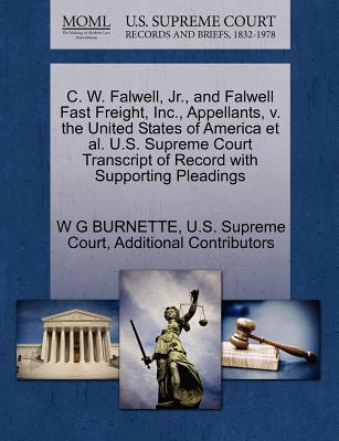 C. W. Falwell, JR., and Falwell Fast Freight, Inc., Appellants, V. the United States of America et al. U.S. Supreme Court Transcript of Record with Supporting Pleadings - Burnette, W G, and Additional Contributors, and U S Supreme Court (Creator)