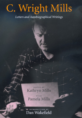 C. Wright Mills: Letters and Autobiographical Writings - Mills, C Wright