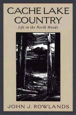 Cache Lake Country: Life in the North Woods - Rowlands, John J