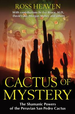 Cactus of Mystery: The Shamanic Powers of the Peruvian San Pedro Cactus - Heaven, Ross