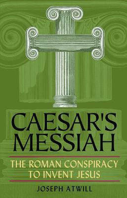 Caesar's Messiah: The Roman Conspiracy to Invent Jesus - Atwill, Joseph
