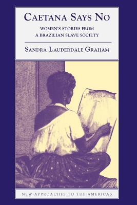 Caetana Says No: Women's Stories from a Brazilian Slave Society - Lauderdale Graham, Sandra