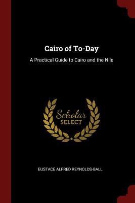 Cairo of To-Day: A Practical Guide to Cairo and the Nile - Reynolds-Ball, Eustace Alfred