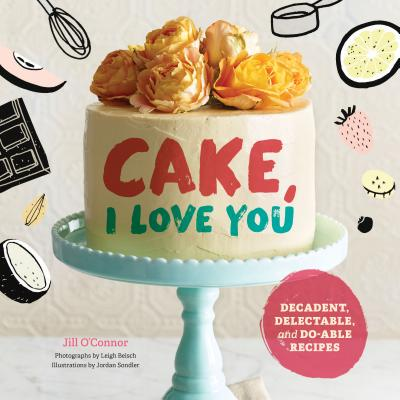 Cake, I Love You: Decadent, Delectable, and Do-Able Recipes - O'Connor, Jill