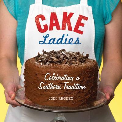 Cake Ladies: Celebrating a Southern Tradition - Rhoden, Jodi